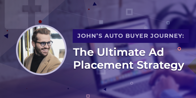 John's Auto Buyer Journey: The Ultimate Ad Placement Strategy